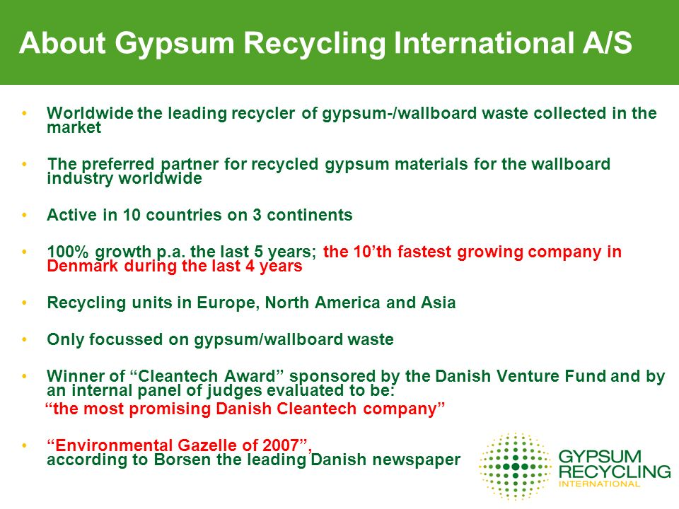 About Gypsum Recycling International A/S Worldwide the leading recycler of gypsum-/wallboard waste collected in the market The preferred partner for r