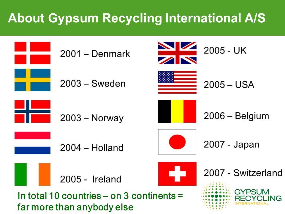 About Gypsum Recycling International A/S 2001 – Denmark 2003 – Sweden 2003 – Norway 2004 – Holland 2005 - Ireland 2005 - UK 2005 – USA 2006 – Belgium