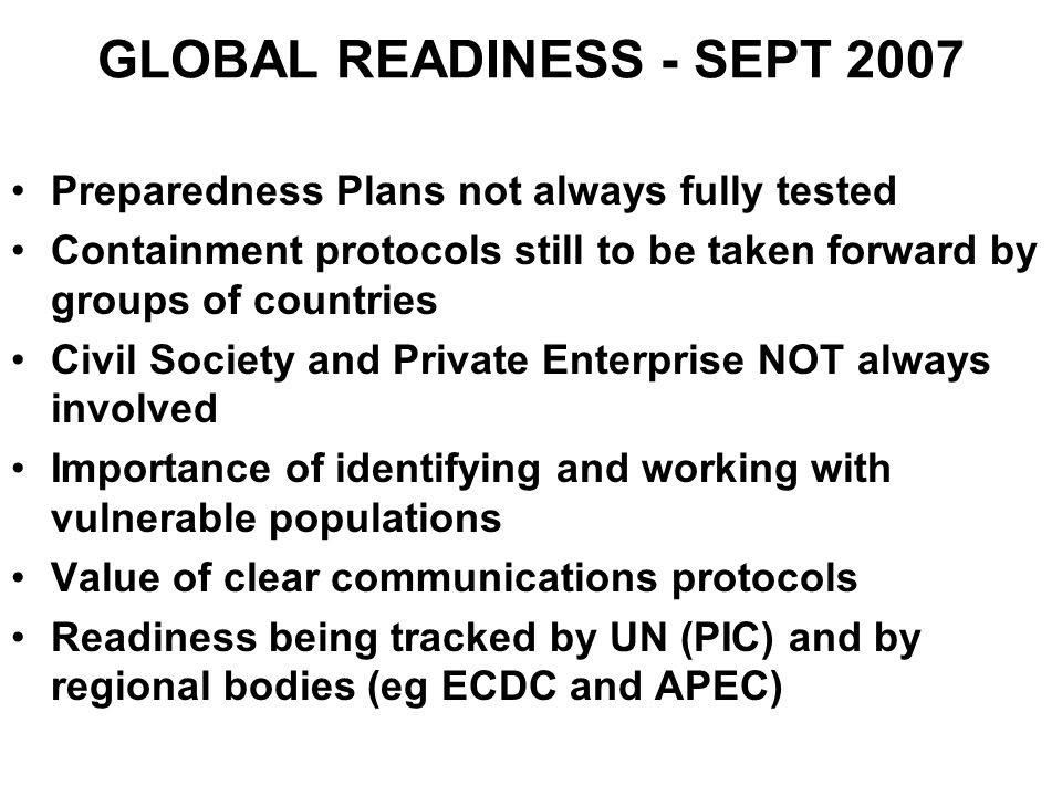 GLOBAL READINESS - SEPT 2007 Preparedness Plans not always fully tested Containment protocols still to be taken forward by groups of countries Civil S