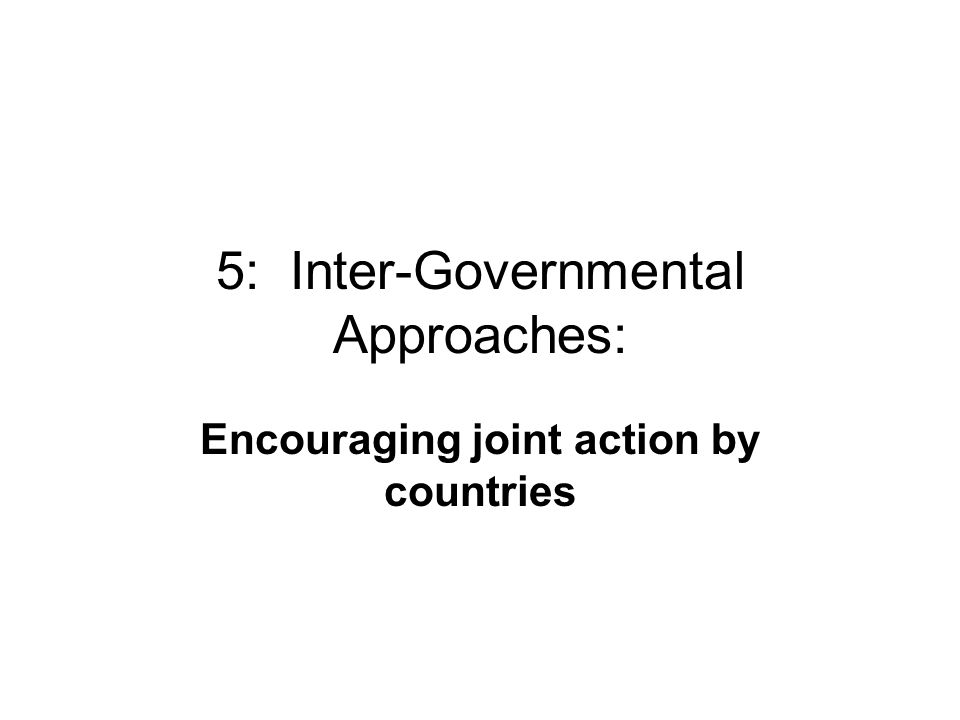 5: Inter-Governmental Approaches: Encouraging joint action by countries
