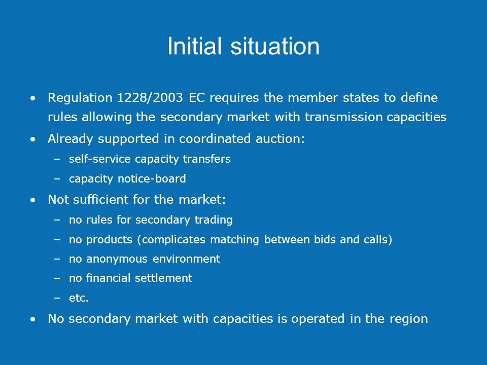 Initial situation Opportunity for common Auction office and TSOs: –AO and TSOs has data about entities and capacities –shared financial guarantees for primary and secondary market can be applied –common invoicing for primary and secondary capacities can be applied –auction office can automatically register the realized transfer Auction office has the best background for organizing secondary market –maximum added value for market participants in contrast to any other solution –market opportunity for TSOs participating in the project