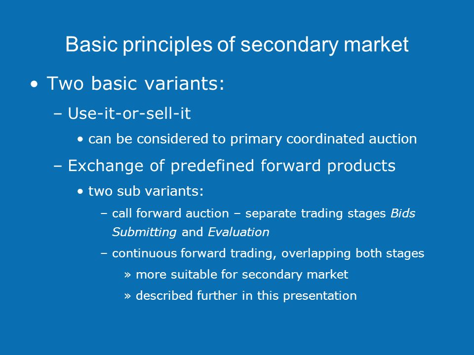 Basic principles of secondary market Two basic variants: –Use-it-or-sell-it can be considered to primary coordinated auction –Exchange of predefined forward products two sub variants: –call forward auction – separate trading stages Bids Submitting and Evaluation –continuous forward trading, overlapping both stages »more suitable for secondary market »described further in this presentation