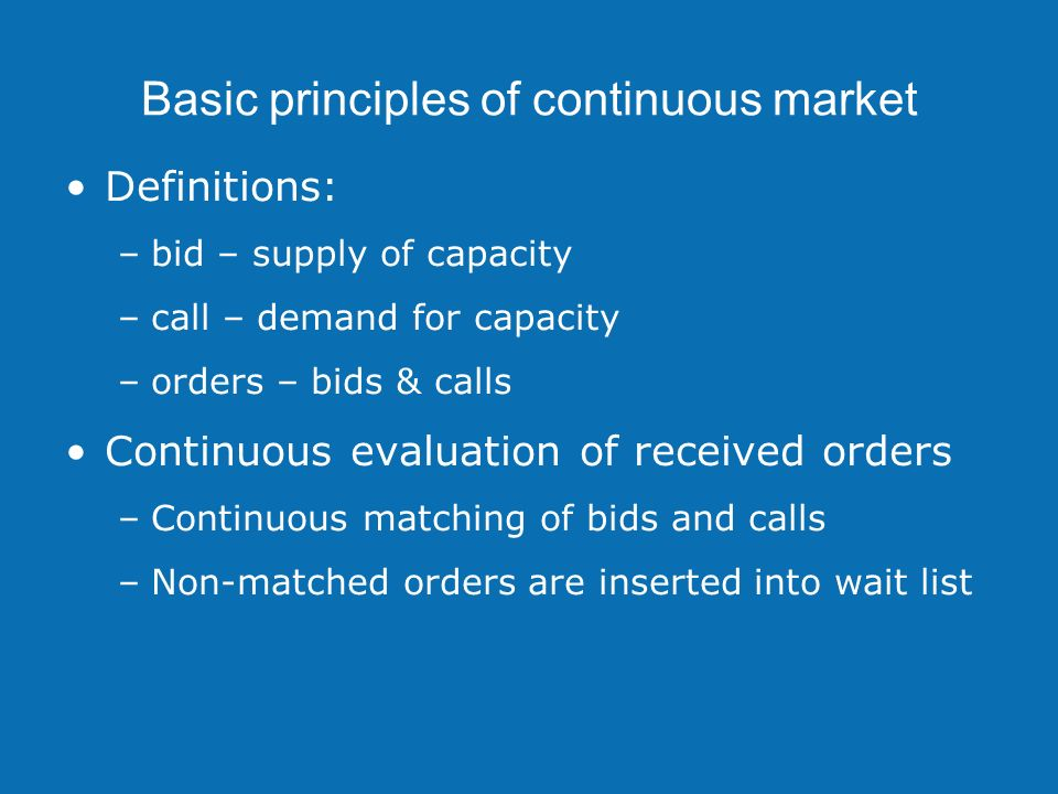 Basic principles of continuous market Definitions: –bid – supply of capacity –call – demand for capacity –orders – bids & calls Continuous evaluation of received orders –Continuous matching of bids and calls –Non-matched orders are inserted into wait list