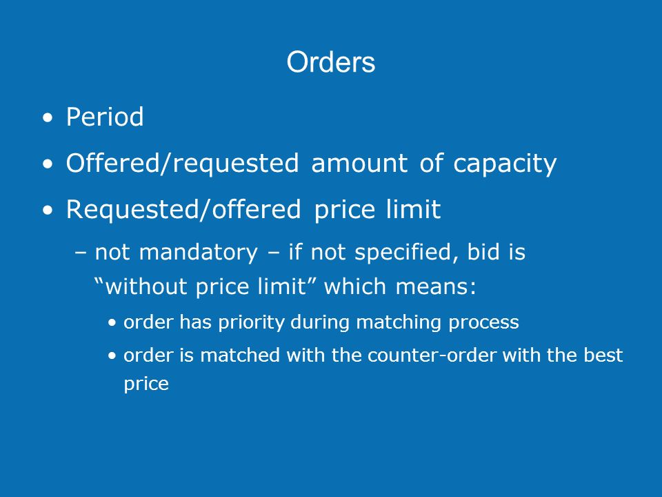Orders Period Offered/requested amount of capacity Requested/offered price limit –not mandatory – if not specified, bid is without price limit which means: order has priority during matching process order is matched with the counter-order with the best price