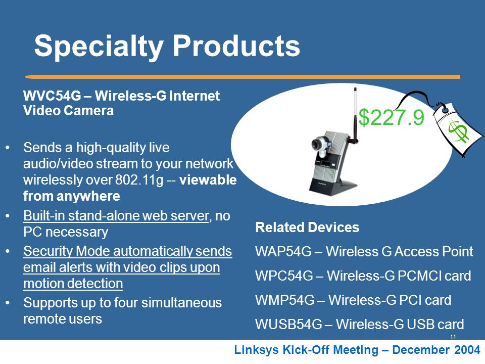 11 Linksys Kick-Off Meeting – December 2004 Specialty Products WVC54G – Wireless-G Internet Video Camera Sends a high-quality live audio/video stream