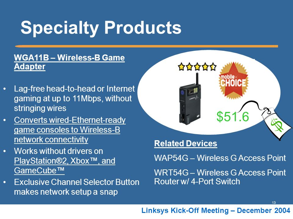 13 Linksys Kick-Off Meeting – December 2004 WGA11B – Wireless-B Game Adapter Lag-free head-to-head or Internet gaming at up to 11Mbps, without stringi