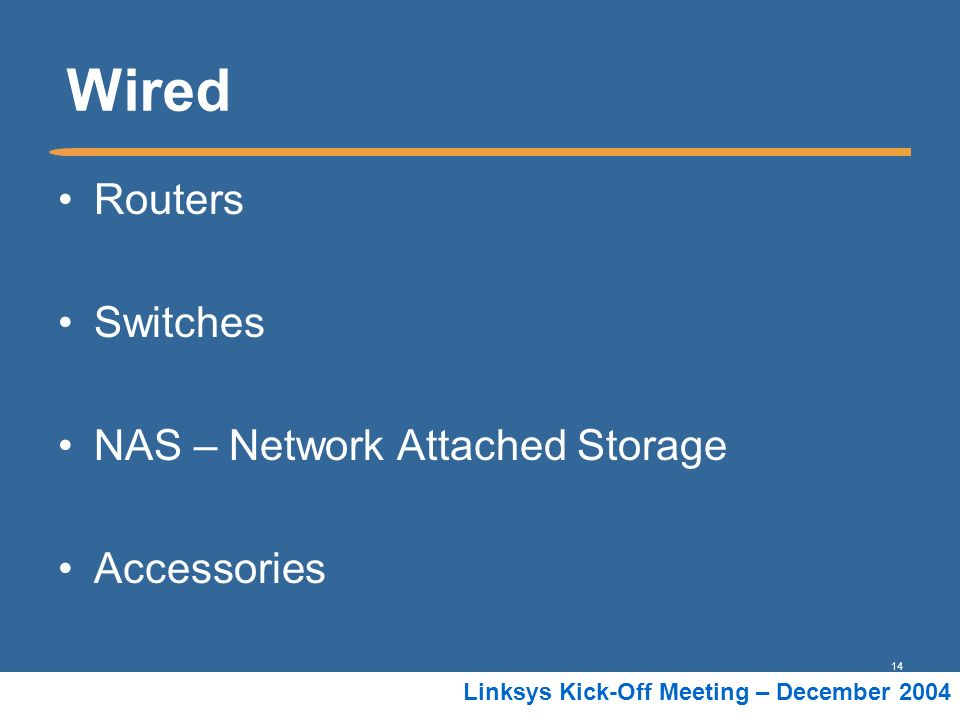 14 Linksys Kick-Off Meeting – December 2004 Wired Routers Switches NAS – Network Attached Storage Accessories