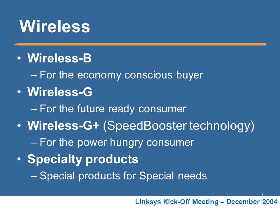 2 Linksys Kick-Off Meeting – December 2004 Wireless Wireless-B –For the economy conscious buyer Wireless-G –For the future ready consumer Wireless-G+