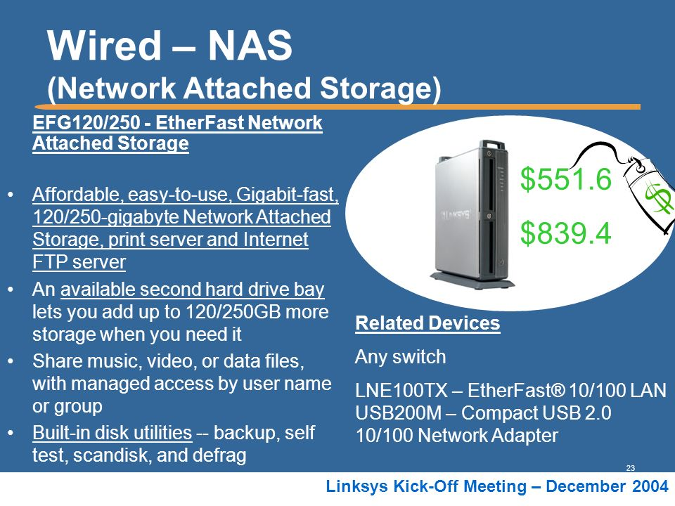 23 Linksys Kick-Off Meeting – December 2004 Wired – NAS (Network Attached Storage) EFG120/250 - EtherFast Network Attached Storage Affordable, easy-to