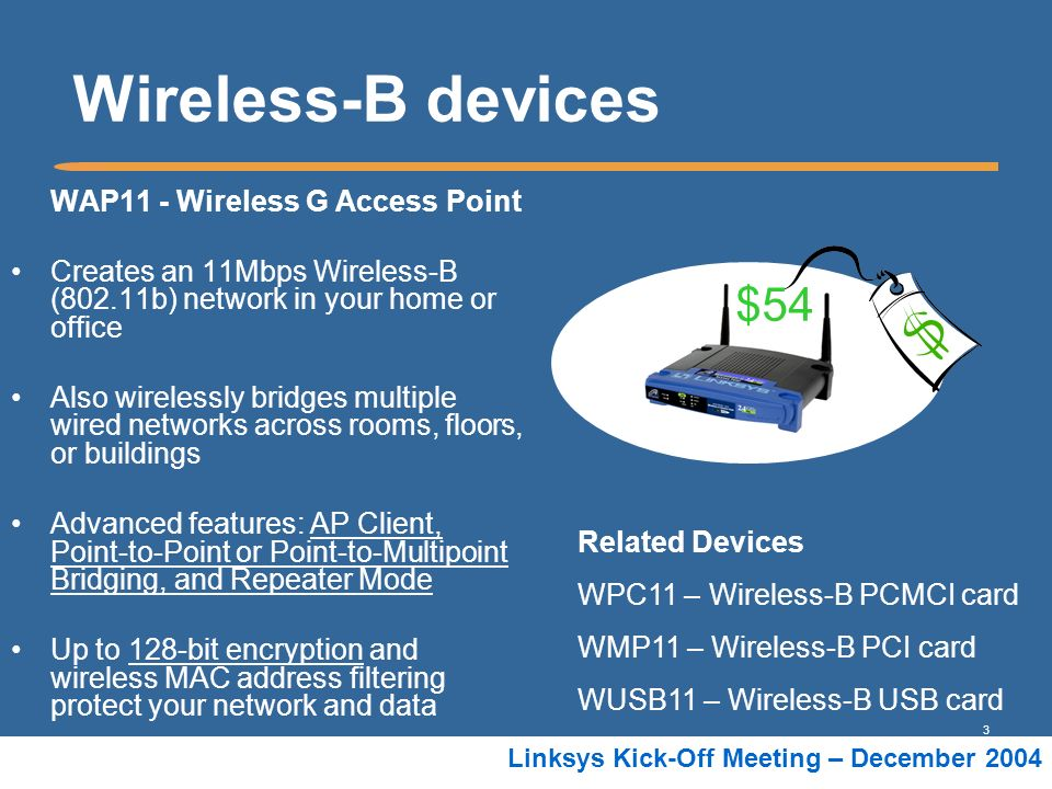 3 Linksys Kick-Off Meeting – December 2004 Wireless-B devices WAP11 - Wireless G Access Point Creates an 11Mbps Wireless-B (802.11b) network in your h