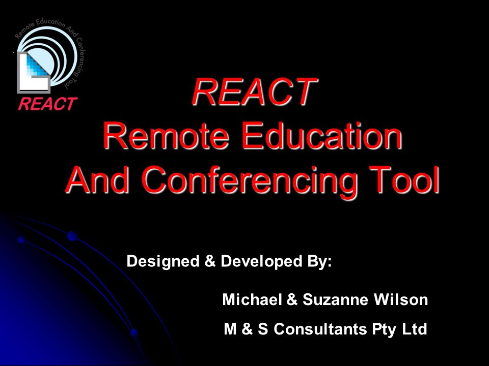 REACT Remote Education And Conferencing Tool Michael & Suzanne Wilson M & S Consultants Pty Ltd Designed & Developed By:
