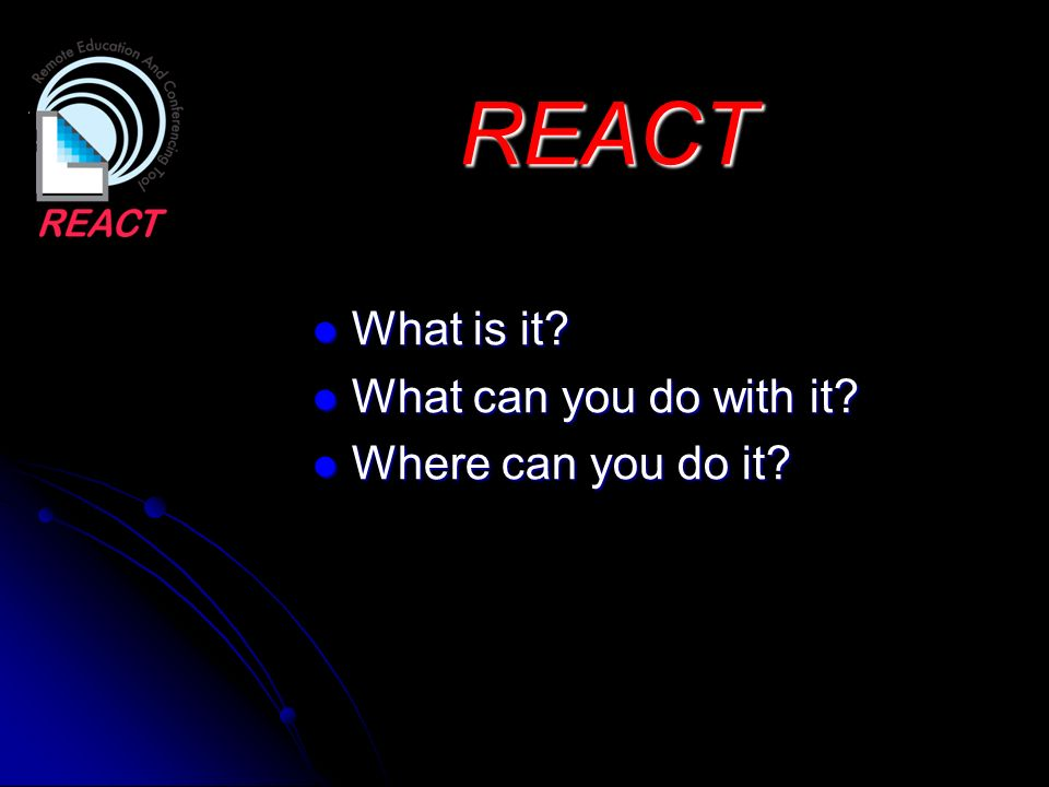 REACT What is it? What is it? What can you do with it? What can you do with it? Where can you do it? Where can you do it?