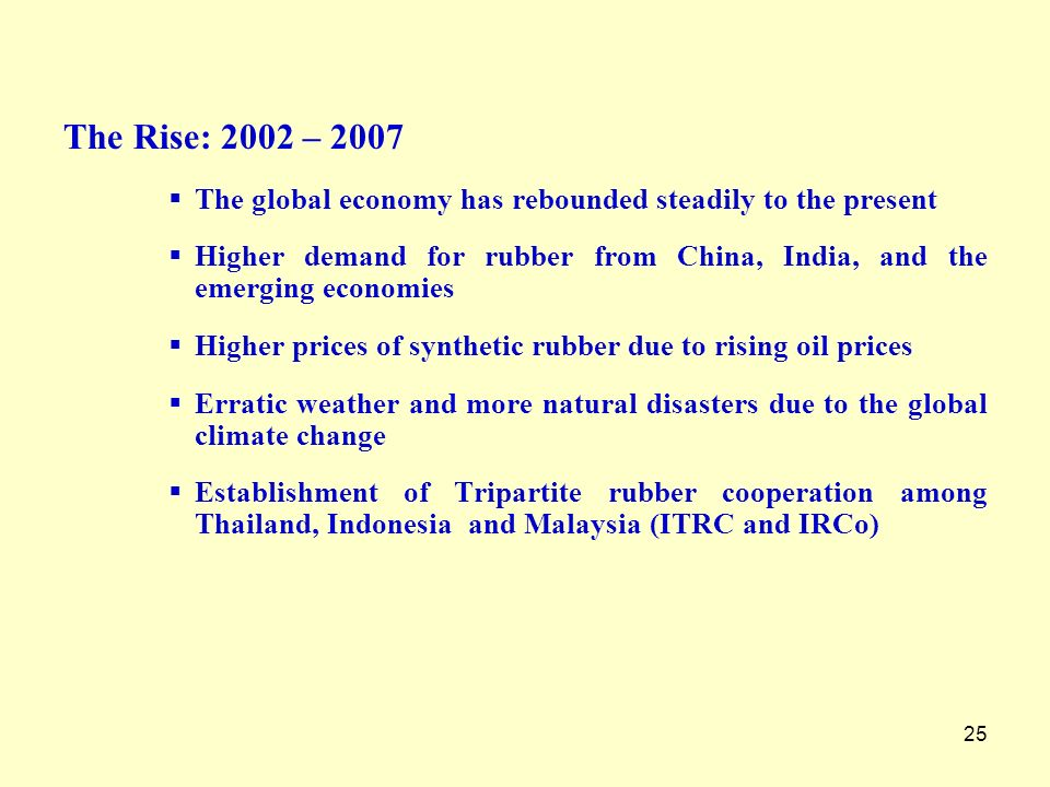 25 The Rise: 2002 – 2007 The global economy has rebounded steadily to the present Higher demand for rubber from China, India, and the emerging economi