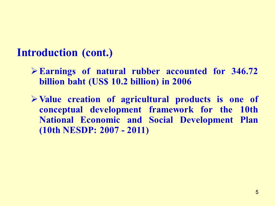6 National Policy on Natural Rubber Recognizing the importance of the rubber products industry as a one of potential industry and support the development of rubber products industry in five areas as follows:- Natural rubber becomes one of the most important cash crops of Thailand Continuingly increase in supply and demand for world natural rubber in response to expanding demand for worlds transportation and rising oil prices