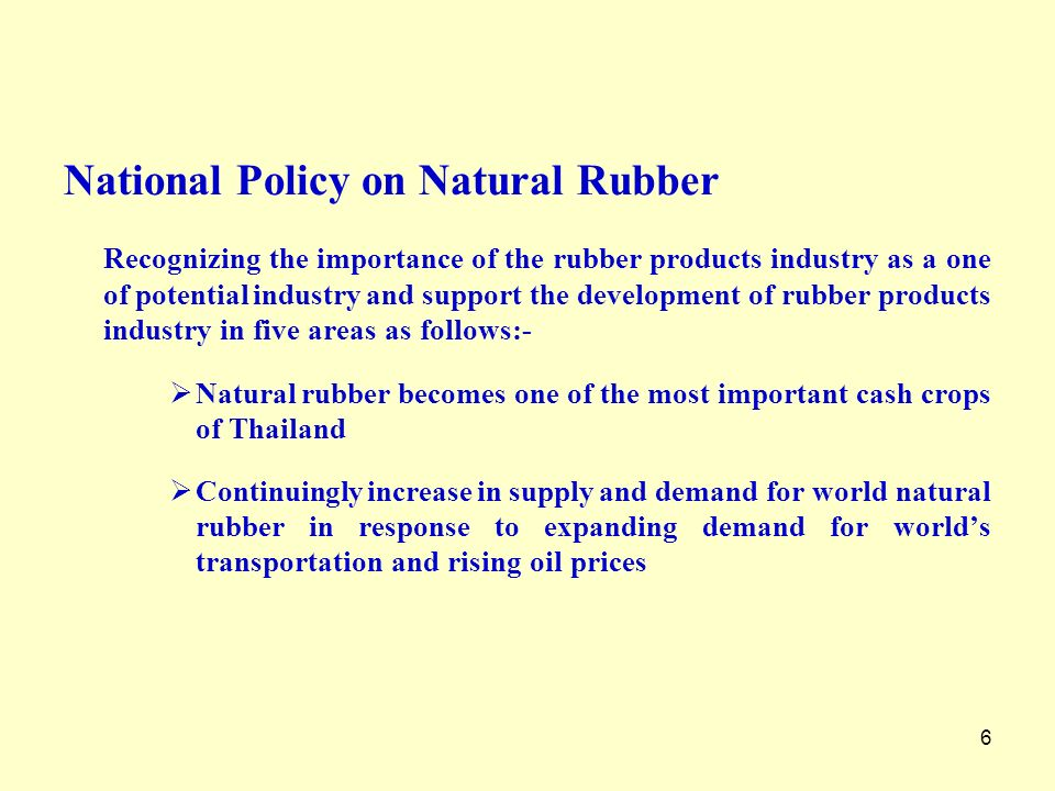 6 National Policy on Natural Rubber Recognizing the importance of the rubber products industry as a one of potential industry and support the developm