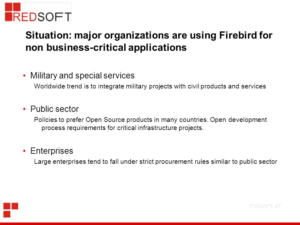 Situation: major organizations are using Firebird for non business-critical applications Military and special services Worldwide trend is to integrate
