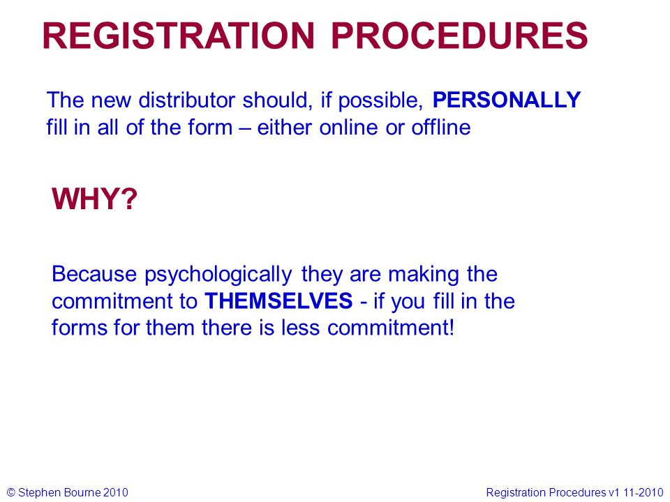 © Stephen Bourne 2010Registration Procedures v1 11-2010 The new distributor should, if possible, PERSONALLY fill in all of the form – either online or