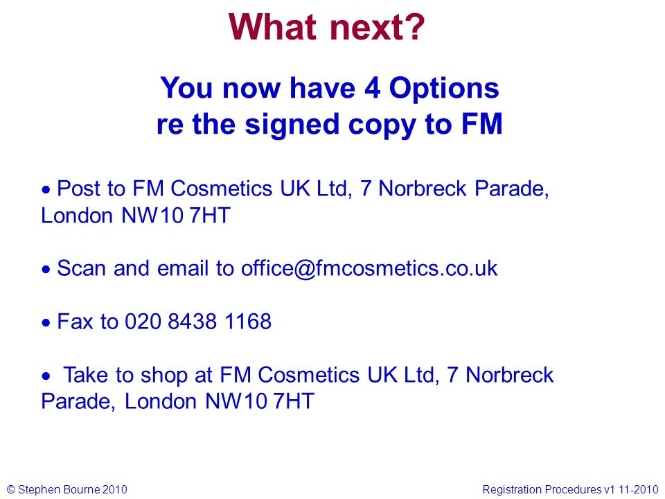 © Stephen Bourne 2010Registration Procedures v1 11-2010 Post to FM Cosmetics UK Ltd, 7 Norbreck Parade, London NW10 7HT Scan and email to office@fmcos