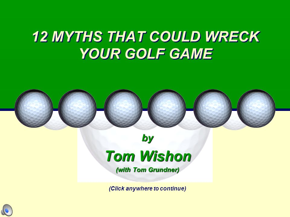 12 MYTHS THAT COULD WRECK YOUR GOLF GAME by Tom Wishon (with Tom Grundner) (Click anywhere to continue)