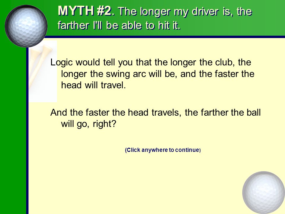 MYTH #2.The longer my driver is, the farther I ll be able to hit it.