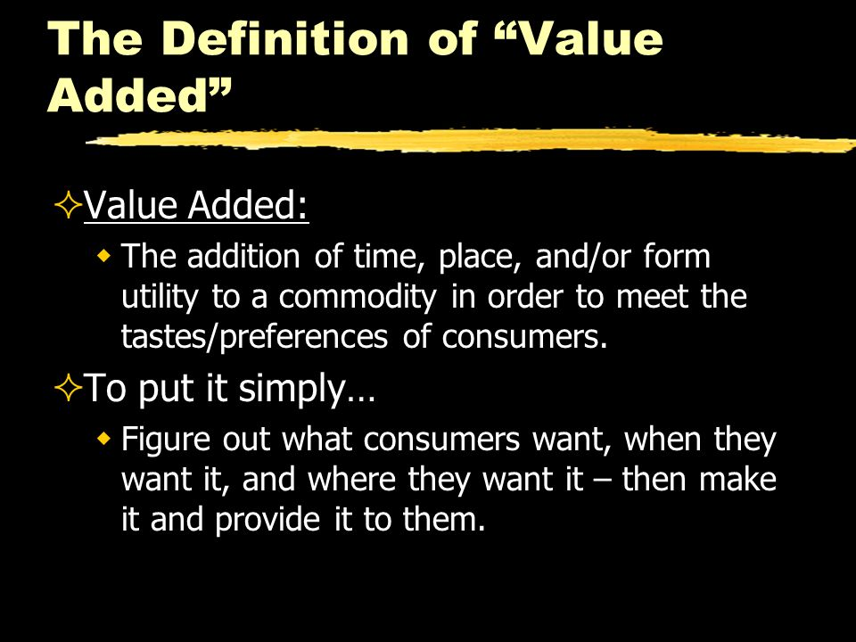 The Definition of Value Added Value Added: The addition of time, place, and/or form utility to a commodity in order to meet the tastes/preferences of