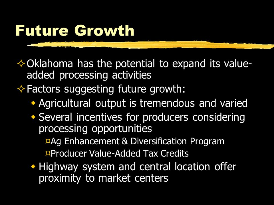 Future Growth Oklahoma has the potential to expand its value- added processing activities Factors suggesting future growth: Agricultural output is tre