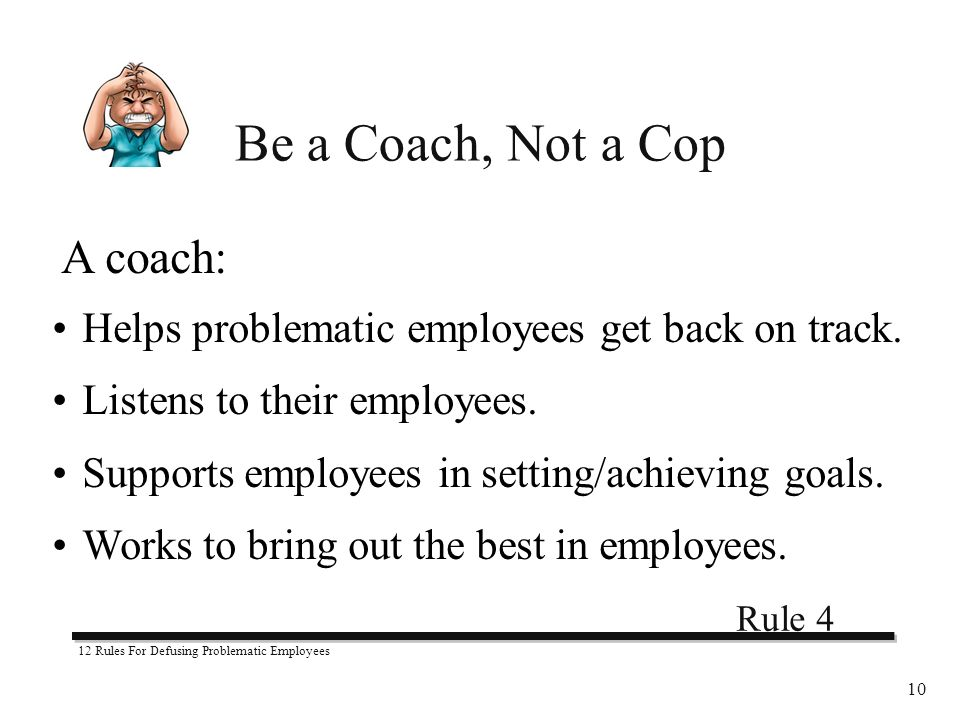 12 Rules For Defusing Problematic Employees 10 Be a Coach, Not a Cop A coach: Helps problematic employees get back on track.