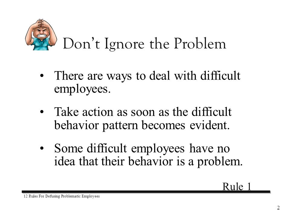 12 Rules For Defusing Problematic Employees 2 There are ways to deal with difficult employees.