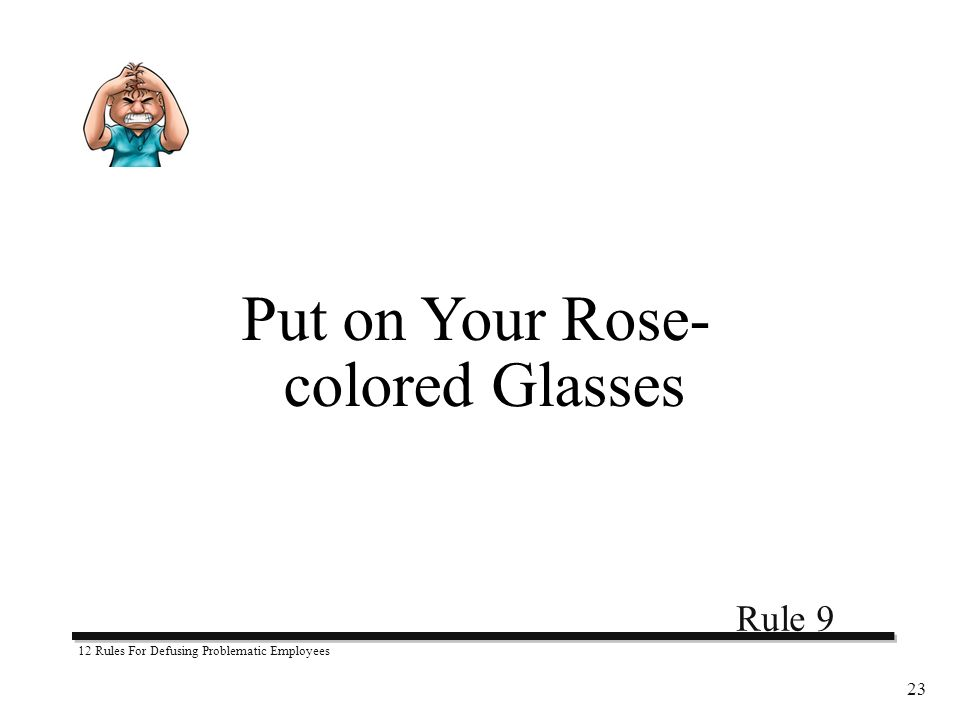 12 Rules For Defusing Problematic Employees 23 Put on Your Rose- colored Glasses Rule 9