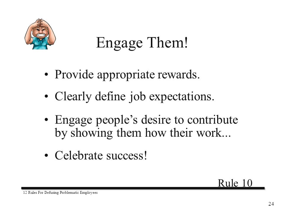 12 Rules For Defusing Problematic Employees 24 Provide appropriate rewards.