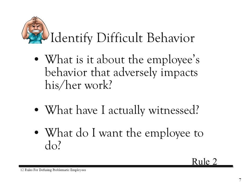 12 Rules For Defusing Problematic Employees 7 What is it about the employees behavior that adversely impacts his/her work.