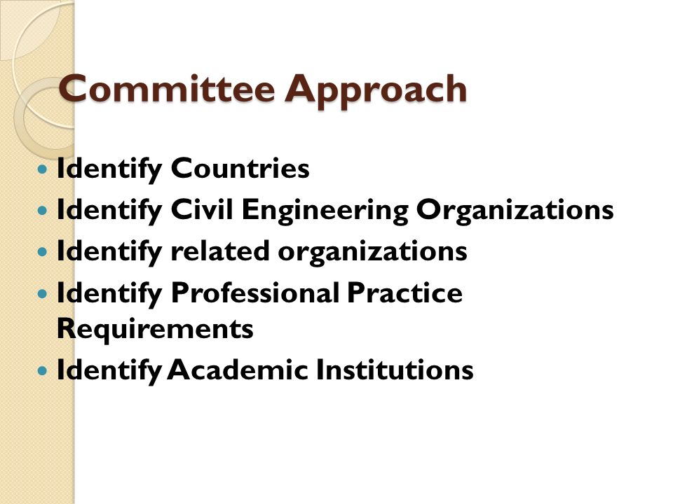 Committee Approach Identify Countries Identify Civil Engineering Organizations Identify related organizations Identify Professional Practice Requireme