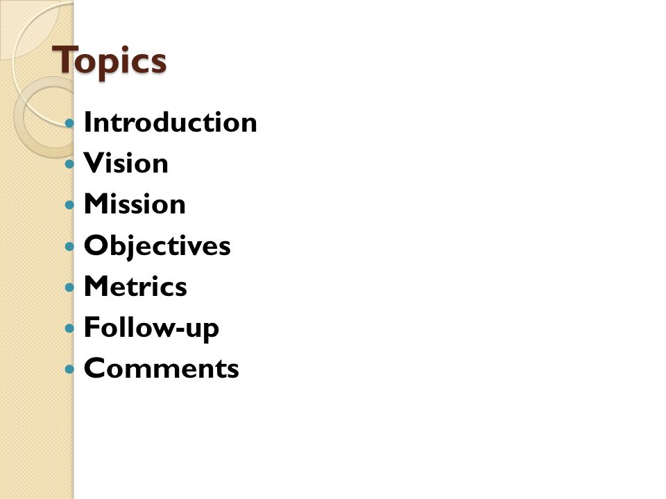 Topics Introduction Vision Mission Objectives Metrics Follow-up Comments