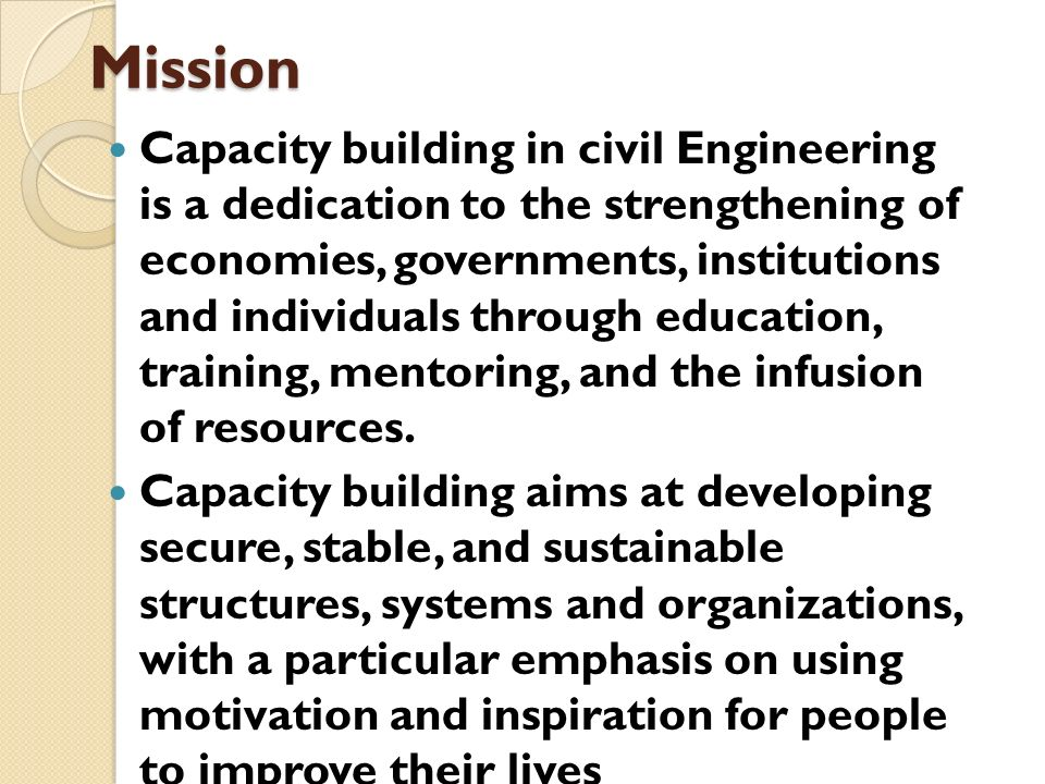 Mission Capacity building in civil Engineering is a dedication to the strengthening of economies, governments, institutions and individuals through ed