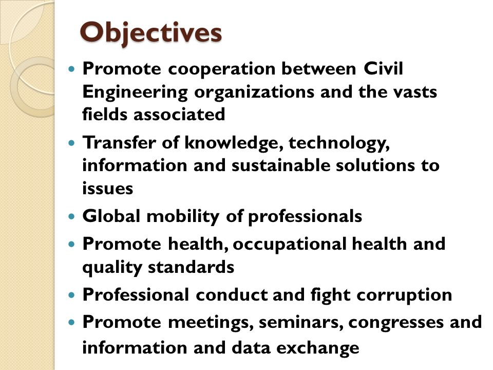 Objectives Promote cooperation between Civil Engineering organizations and the vasts fields associated Transfer of knowledge, technology, information