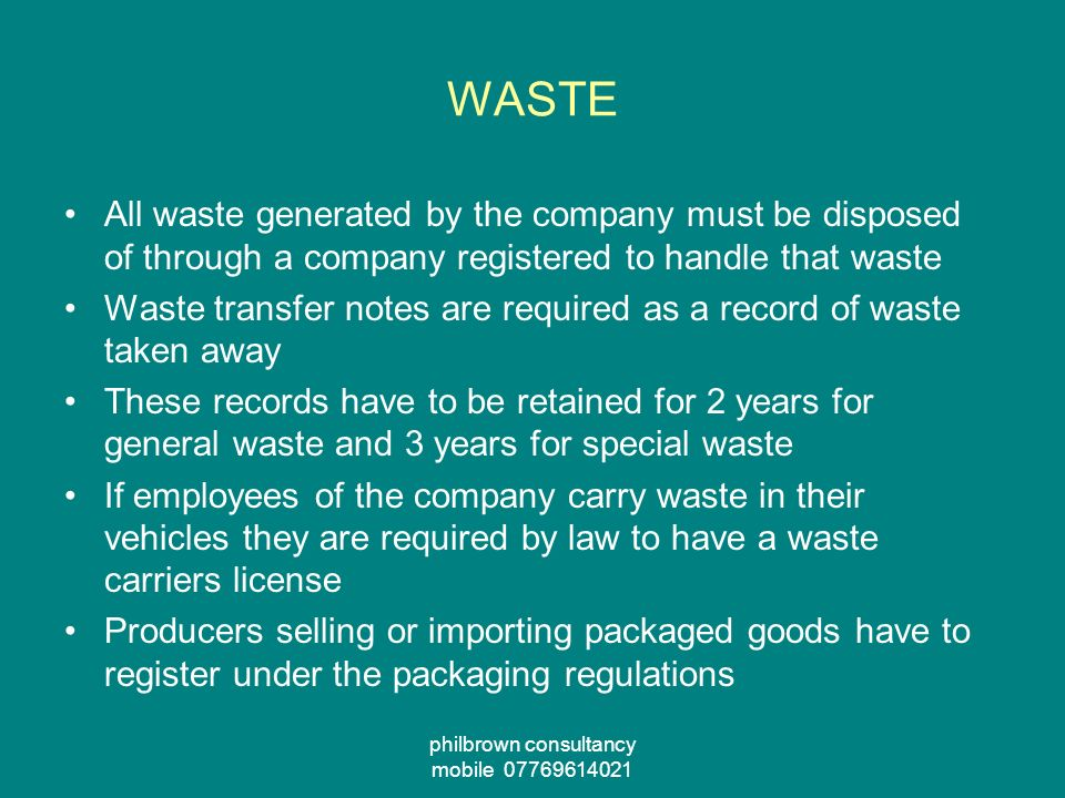 philbrown consultancy mobile 07769614021 WASTE All waste generated by the company must be disposed of through a company registered to handle that waste Waste transfer notes are required as a record of waste taken away These records have to be retained for 2 years for general waste and 3 years for special waste If employees of the company carry waste in their vehicles they are required by law to have a waste carriers license Producers selling or importing packaged goods have to register under the packaging regulations