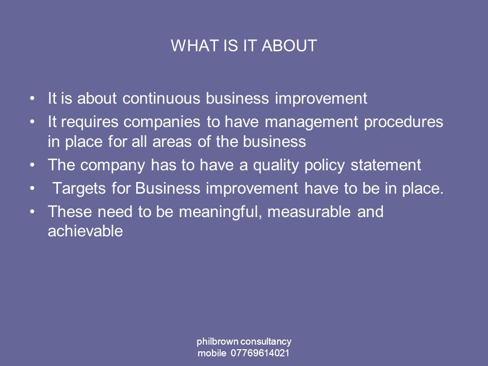 philbrown consultancy mobile 07769614021 WHAT IS IT ABOUT It is about continuous business improvement It requires companies to have management procedures in place for all areas of the business The company has to have a quality policy statement Targets for Business improvement have to be in place.