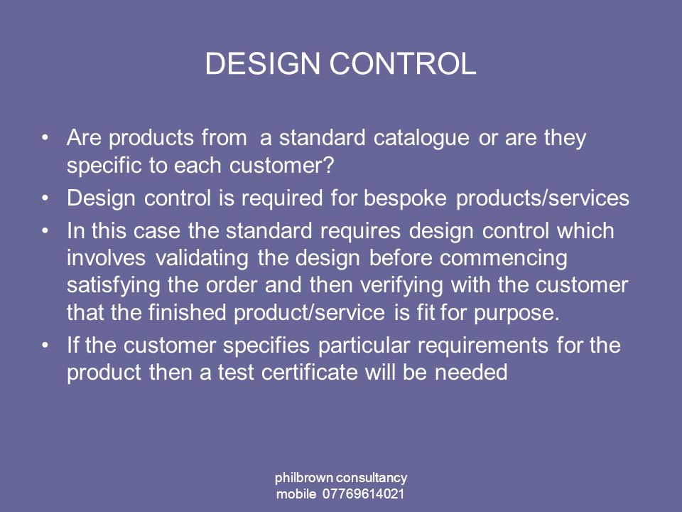 philbrown consultancy mobile 07769614021 DESIGN CONTROL Are products from a standard catalogue or are they specific to each customer.