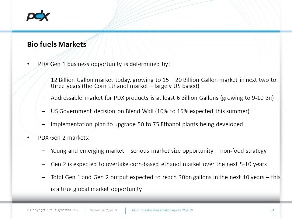 © Copyright Pursuit Dynamics PLC Bio fuels Markets PDX Gen 1 business opportunity is determined by: – 12 Billion Gallon market today, growing to 15 –