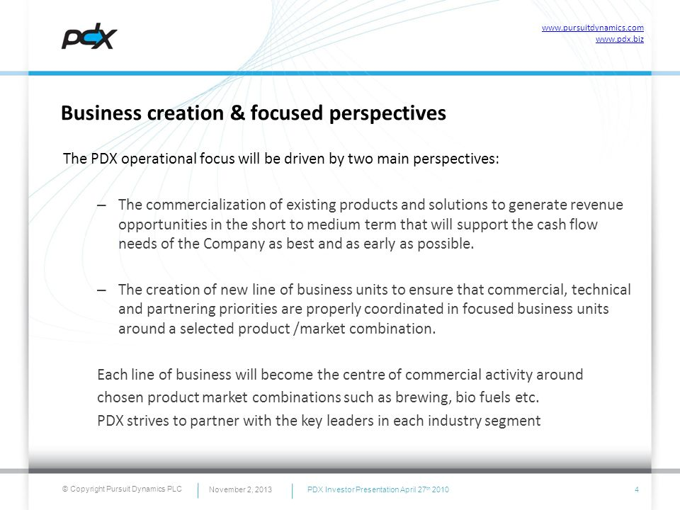 © Copyright Pursuit Dynamics PLC Business creation & focused perspectives The PDX operational focus will be driven by two main perspectives: – The com