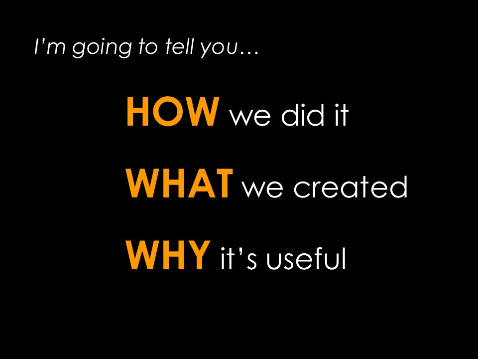 Im going to tell you… HOW we did it WHAT we created WHY its useful