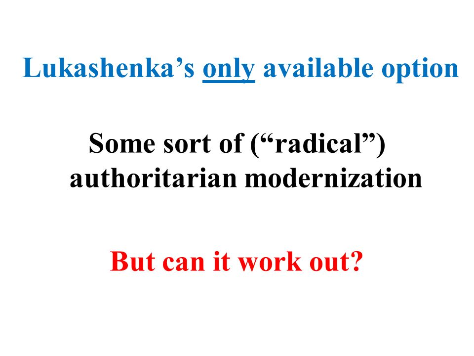 Lukashenkas only available option Some sort of (radical) authoritarian modernization But can it work out?