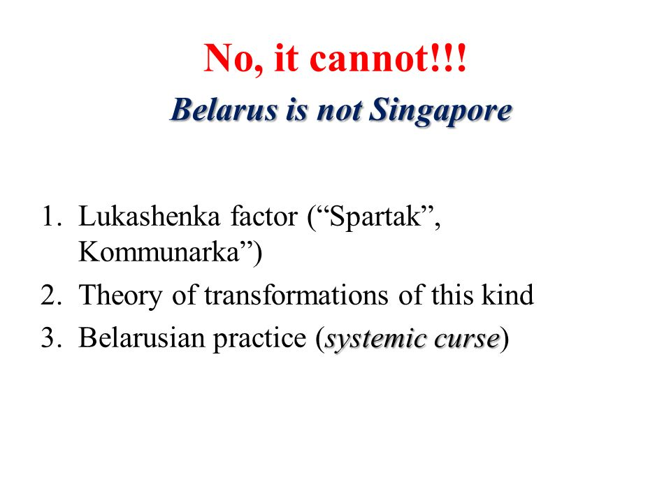 Belarus is not Singapore No, it cannot!!! Belarus is not Singapore 1.Lukashenka factor (Spartak, Kommunarka) 2.Theory of transformations of this kind