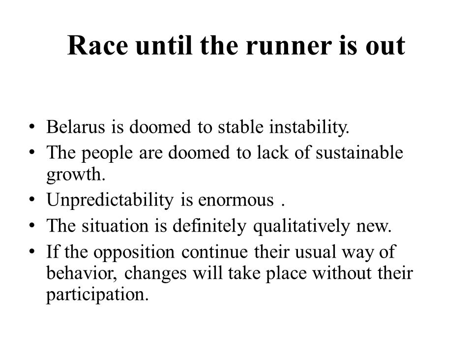 Race until the runner is out Belarus is doomed to stable instability. The people are doomed to lack of sustainable growth. Unpredictability is enormou