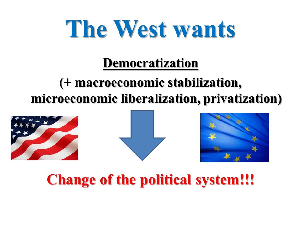 The West wants Democratization (+ macroeconomic stabilization, microeconomic liberalization, privatization) Change of the political system!!!