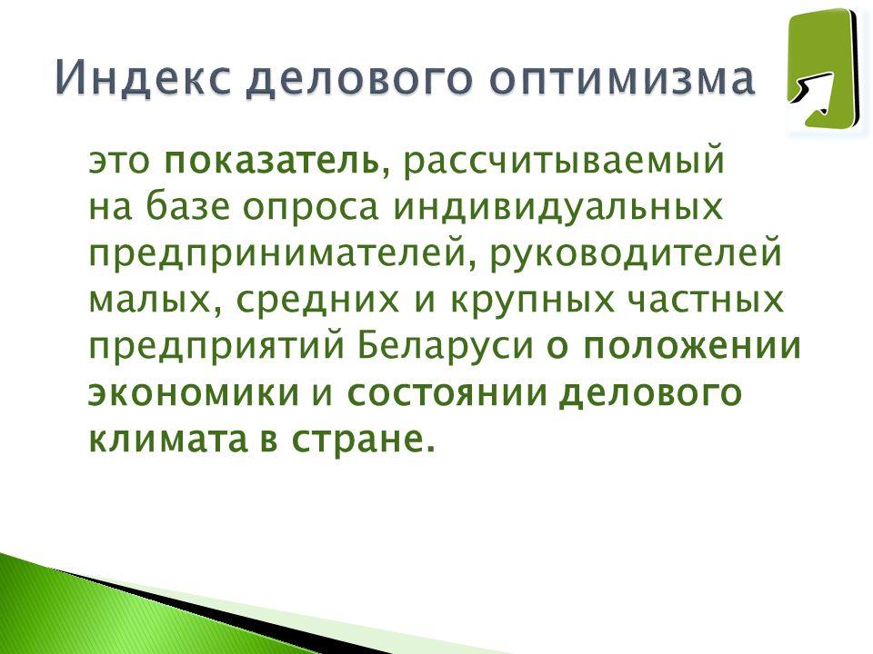 это показатель, рассчитываемый на базе опроса индивидуальных предпринимателей, руководителей малых, средних и крупных частных предприятий Беларуси о п