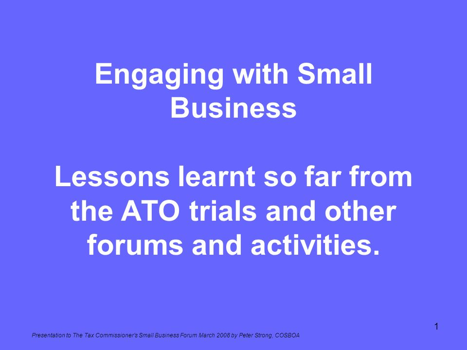 Presentation to The Tax Commissioners Small Business Forum March 2008 by Peter Strong, COSBOA 1 Engaging with Small Business Lessons learnt so far fro