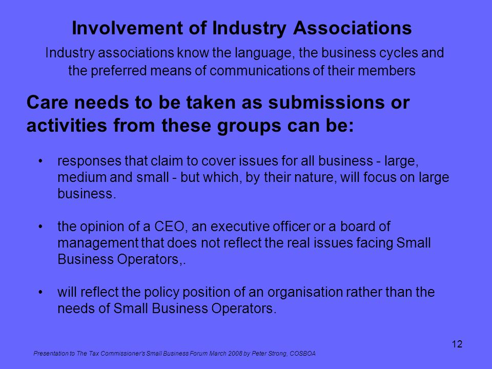 Presentation to The Tax Commissioners Small Business Forum March 2008 by Peter Strong, COSBOA 12 Involvement of Industry Associations Industry associa