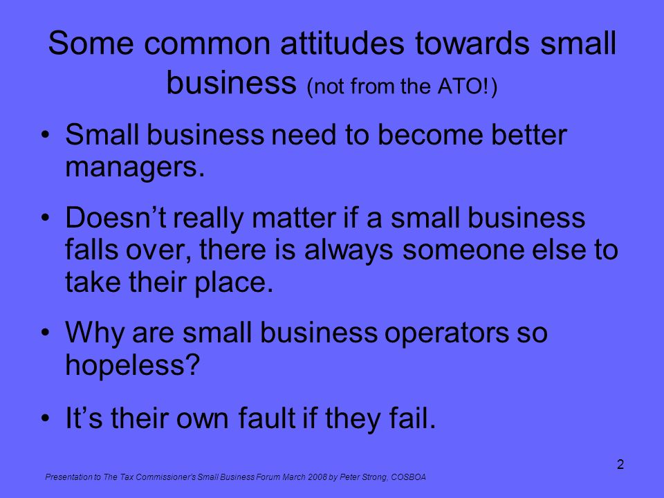 Presentation to The Tax Commissioners Small Business Forum March 2008 by Peter Strong, COSBOA 2 Some common attitudes towards small business (not from