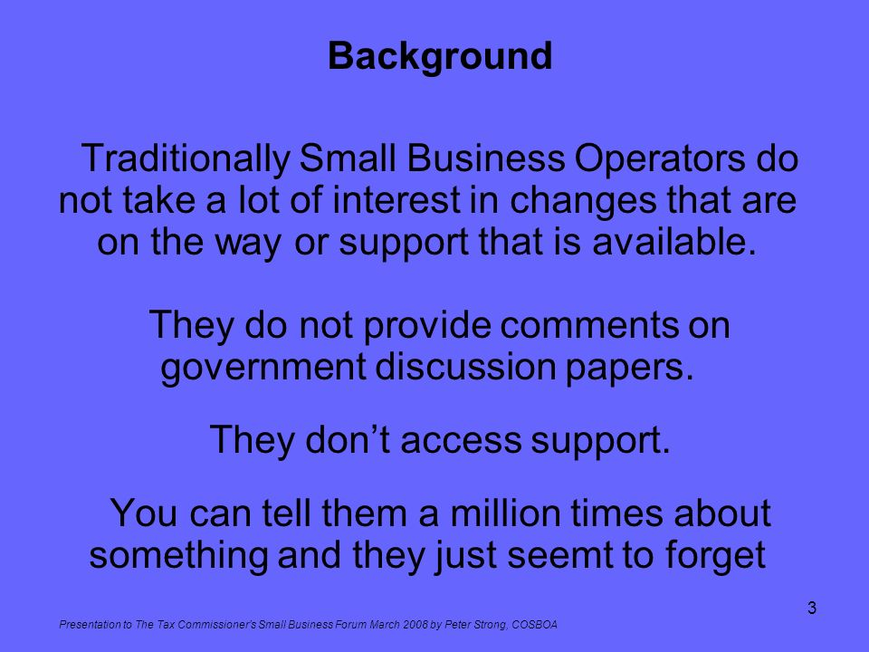 Presentation to The Tax Commissioners Small Business Forum March 2008 by Peter Strong, COSBOA 3 Background Traditionally Small Business Operators do n